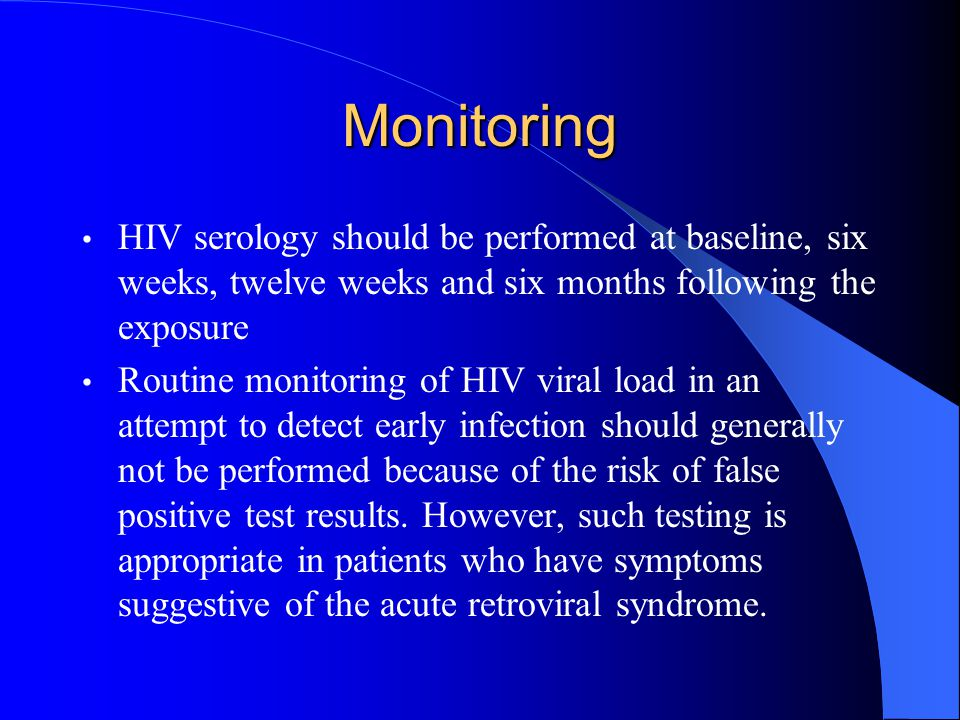 Monitoring HIV serology should be performed at baseline, six weeks, twelve weeks and six months following the exposure Routine monitoring of HIV viral load in an attempt to detect early infection should generally not be performed because of the risk of false positive test results.