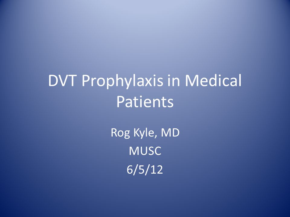 DVT Prophylaxis in Medical Patients Rog Kyle, MD MUSC 6/5/12
