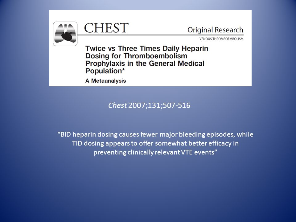 Chest 2007;131; BID heparin dosing causes fewer major bleeding episodes, while TID dosing appears to offer somewhat better efficacy in preventing clinically relevant VTE events