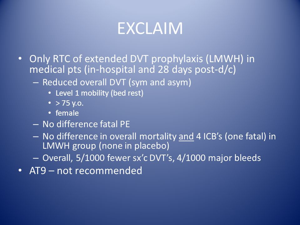 EXCLAIM Only RTC of extended DVT prophylaxis (LMWH) in medical pts (in-hospital and 28 days post-d/c) – Reduced overall DVT (sym and asym) Level 1 mobility (bed rest) > 75 y.o.