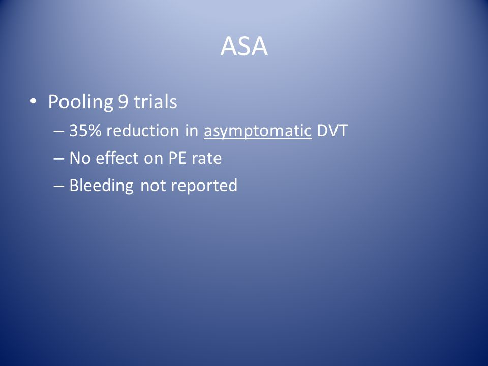 ASA Pooling 9 trials – 35% reduction in asymptomatic DVT – No effect on PE rate – Bleeding not reported