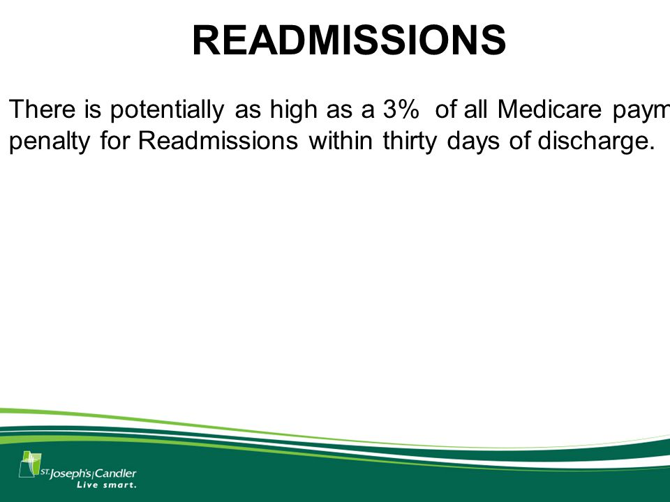 READMISSIONS There is potentially as high as a 3% of all Medicare payment penalty for Readmissions within thirty days of discharge.