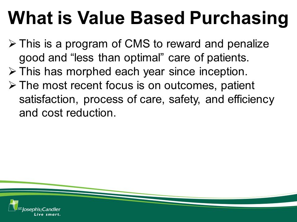 What is Value Based Purchasing  This is a program of CMS to reward and penalize good and less than optimal care of patients.