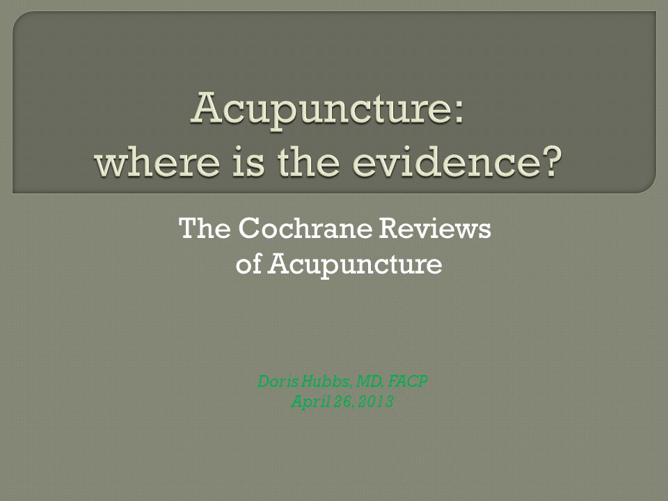 The Cochrane Reviews of Acupuncture Doris Hubbs, MD, FACP April 26, 2013