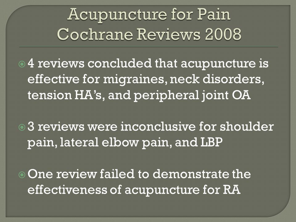  4 reviews concluded that acupuncture is effective for migraines, neck disorders, tension HA's, and peripheral joint OA  3 reviews were inconclusive for shoulder pain, lateral elbow pain, and LBP  One review failed to demonstrate the effectiveness of acupuncture for RA