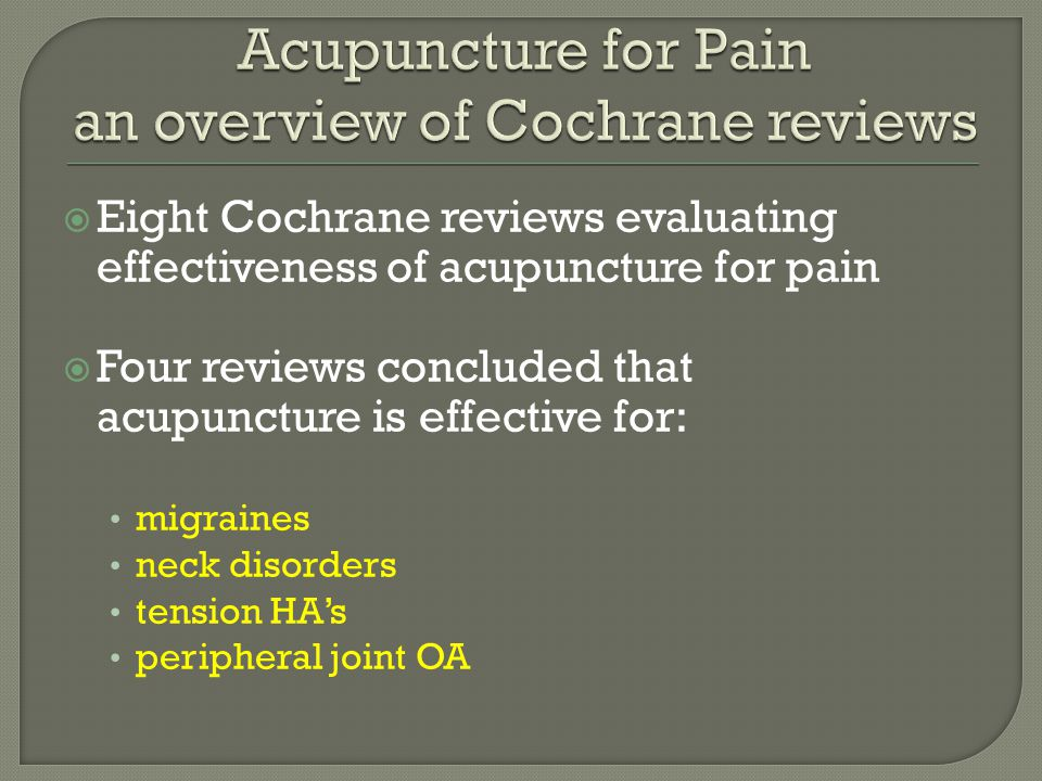  Eight Cochrane reviews evaluating effectiveness of acupuncture for pain  Four reviews concluded that acupuncture is effective for: migraines neck disorders tension HA's peripheral joint OA
