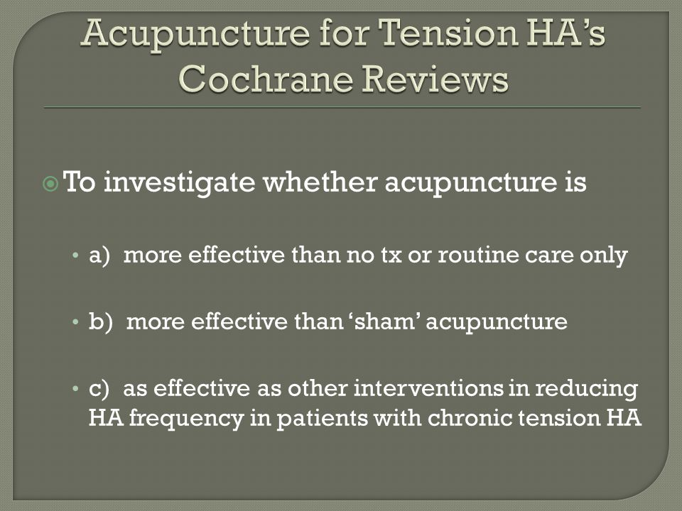 To investigate whether acupuncture is a) more effective than no tx or routine care only b) more effective than 'sham' acupuncture c) as effective as other interventions in reducing HA frequency in patients with chronic tension HA