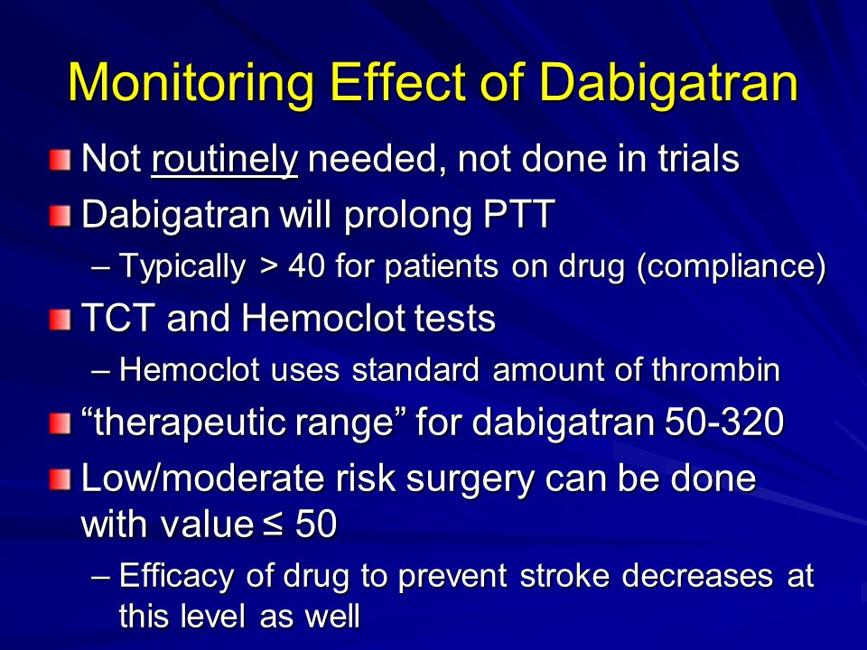 Monitoring Effect of Dabigatran Not routinely needed, not done in trials Dabigatran will prolong PTT –Typically > 40 for patients on drug (compliance) TCT and Hemoclot tests –Hemoclot uses standard amount of thrombin therapeutic range for dabigatran Low/moderate risk surgery can be done with value ≤ 50 –Efficacy of drug to prevent stroke decreases at this level as well