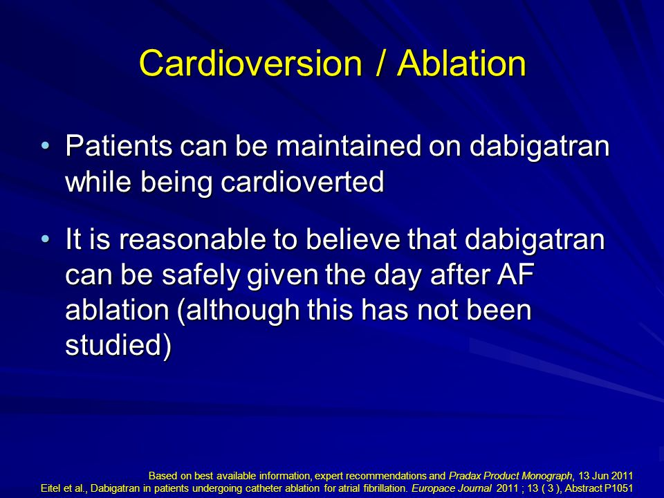 Patients can be maintained on dabigatran while being cardiovertedPatients can be maintained on dabigatran while being cardioverted It is reasonable to believe that dabigatran can be safely given the day after AF ablation (although this has not been studied)It is reasonable to believe that dabigatran can be safely given the day after AF ablation (although this has not been studied) Cardioversion / Ablation Based on best available information, expert recommendations and Pradax Product Monograph, 13 Jun 2011 Eitel et al., Dabigatran in patients undergoing catheter ablation for atrial fibrillation.