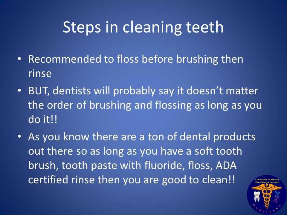 Steps in cleaning teeth Recommended to floss before brushing then rinse BUT, dentists will probably say it doesn't matter the order of brushing and flossing as long as you do it!.