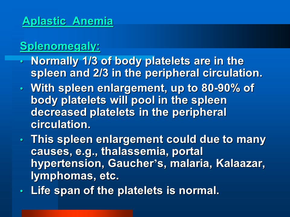Aplastic Anemia Splenomegaly: Normally 1/3 of body platelets are in the spleen and 2/3 in the peripheral circulation.