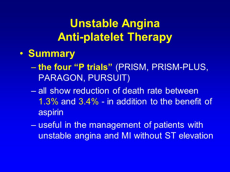 Unstable Angina Anti-platelet Therapy Summary –the four P trials (PRISM, PRISM-PLUS, PARAGON, PURSUIT) –all show reduction of death rate between 1.3% and 3.4% - in addition to the benefit of aspirin –useful in the management of patients with unstable angina and MI without ST elevation