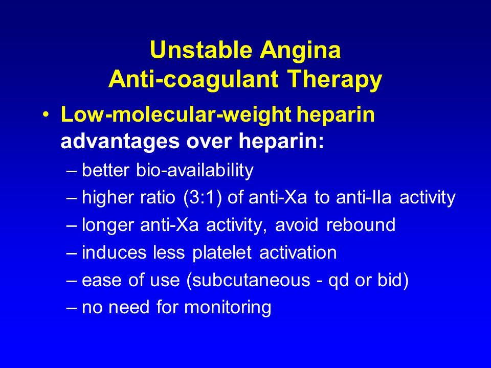 Unstable Angina Anti-coagulant Therapy Low-molecular-weight heparin advantages over heparin: –better bio-availability –higher ratio (3:1) of anti-Xa to anti-IIa activity –longer anti-Xa activity, avoid rebound –induces less platelet activation –ease of use (subcutaneous - qd or bid) –no need for monitoring