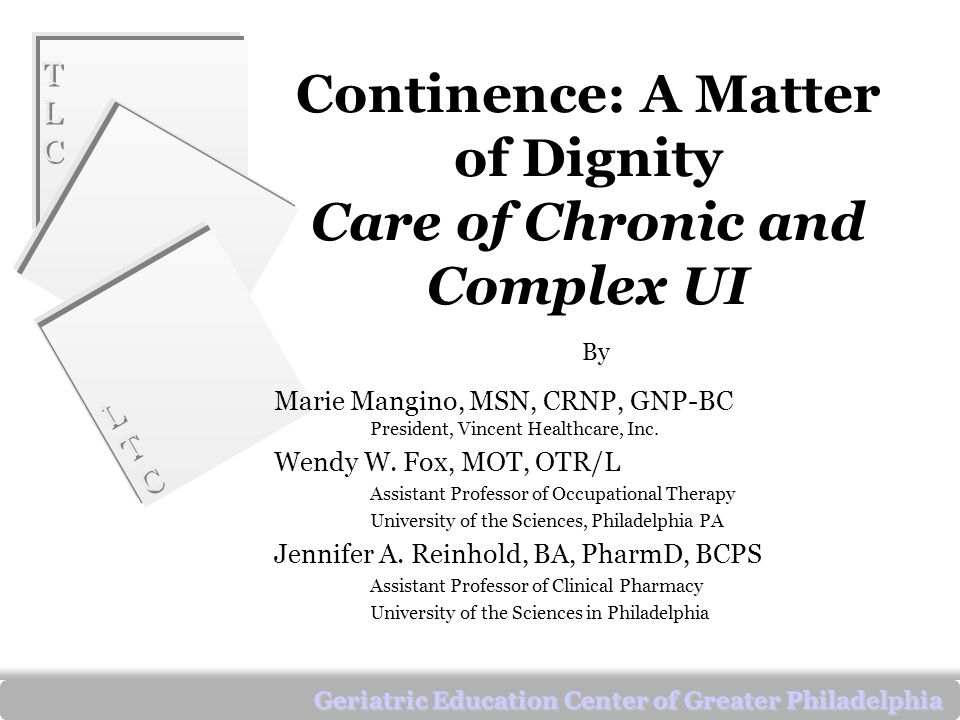 TLCTLC TLCTLC LTCLTC LTCLTC Geriatric Education Center of Greater Philadelphia Continence: A Matter of Dignity Care of Chronic and Complex UI By Marie Mangino, MSN, CRNP, GNP-BC President, Vincent Healthcare, Inc.