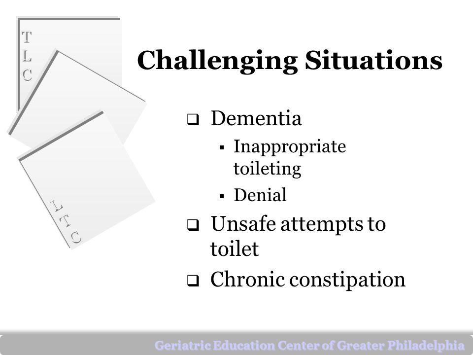 TLCTLC TLCTLC LTCLTC LTCLTC Geriatric Education Center of Greater Philadelphia Challenging Situations  Dementia  Inappropriate toileting  Denial  Unsafe attempts to toilet  Chronic constipation
