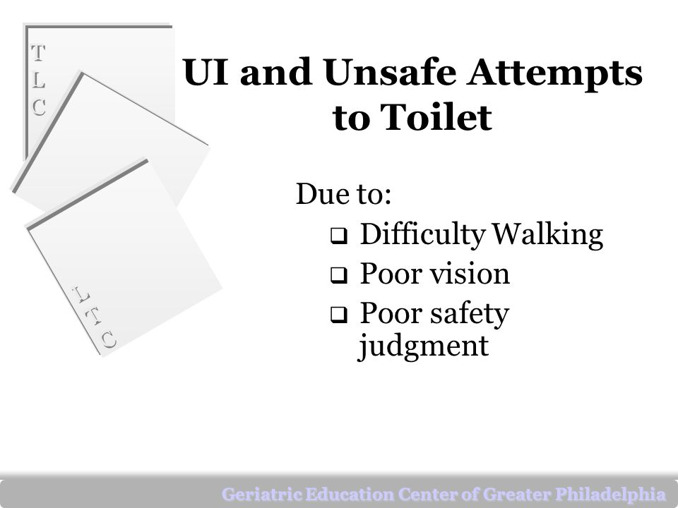 TLCTLC TLCTLC LTCLTC LTCLTC Geriatric Education Center of Greater Philadelphia UI and Unsafe Attempts to Toilet Due to:  Difficulty Walking  Poor vision  Poor safety judgment