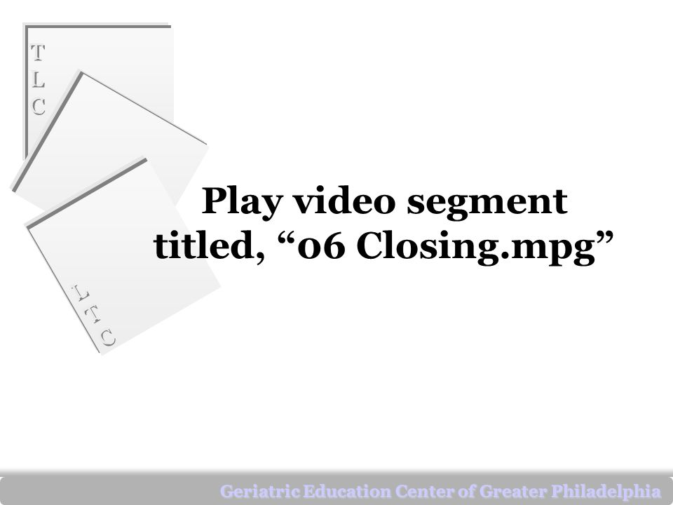 TLCTLC TLCTLC LTCLTC LTCLTC Geriatric Education Center of Greater Philadelphia Play video segment titled, 06 Closing.mpg