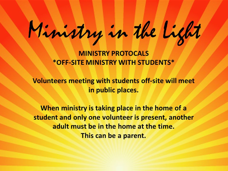 Ministry in the Light MINISTRY PROTOCALS *OFF-SITE MINISTRY WITH STUDENTS* Volunteers meeting with students off-site will meet in public places.