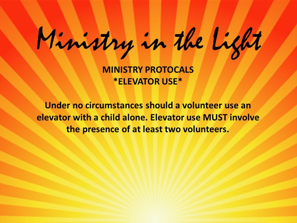 Ministry in the Light MINISTRY PROTOCALS *ELEVATOR USE* Under no circumstances should a volunteer use an elevator with a child alone.