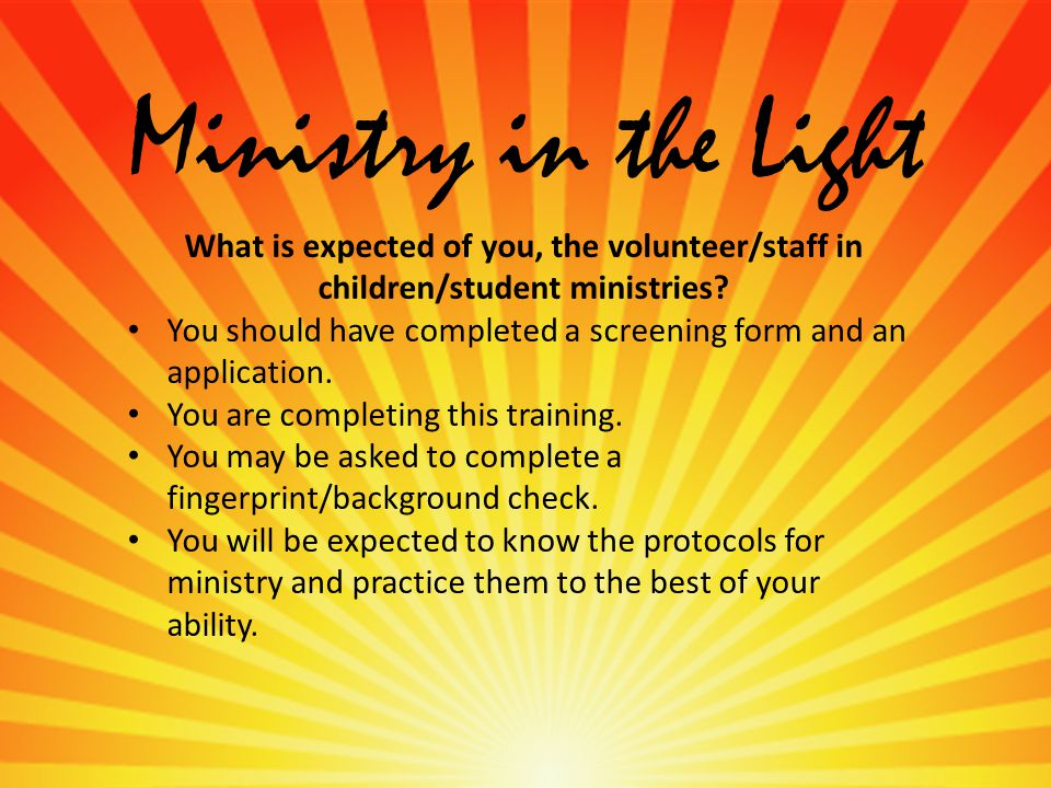 Ministry in the Light What is expected of you, the volunteer/staff in children/student ministries.