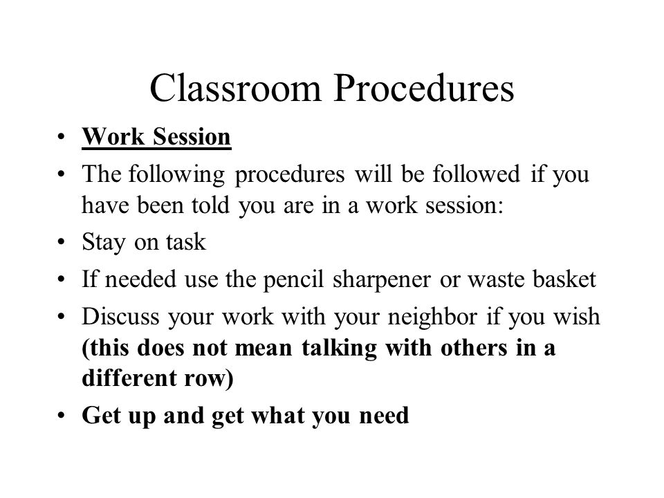 Classroom Procedures Work Session The following procedures will be followed if you have been told you are in a work session: Stay on task If needed use the pencil sharpener or waste basket Discuss your work with your neighbor if you wish (this does not mean talking with others in a different row) Get up and get what you need