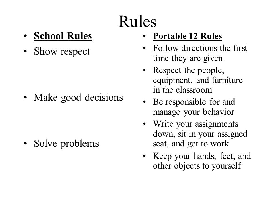 Rules School Rules Show respect Make good decisions Solve problems Portable 12 Rules Follow directions the first time they are given Respect the people, equipment, and furniture in the classroom Be responsible for and manage your behavior Write your assignments down, sit in your assigned seat, and get to work Keep your hands, feet, and other objects to yourself