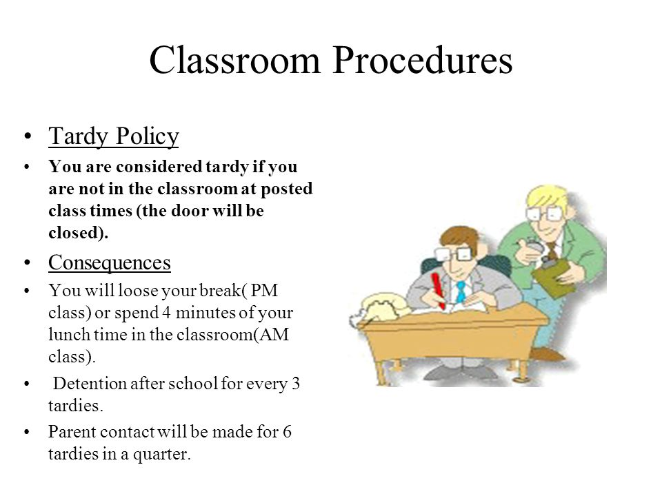 Classroom Procedures Tardy Policy You are considered tardy if you are not in the classroom at posted class times (the door will be closed).