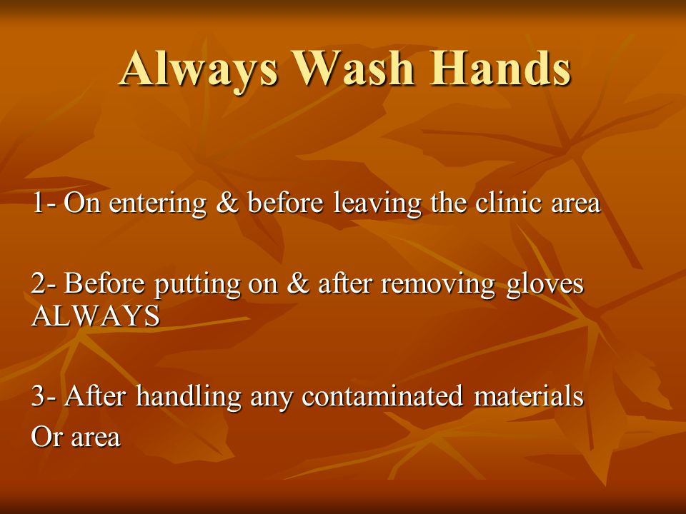 Always Wash Hands 1- On entering & before leaving the clinic area 2- Before putting on & after removing gloves ALWAYS 3- After handling any contaminated materials Or area
