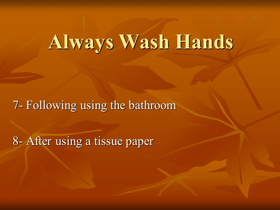 Always Wash Hands 7- Following using the bathroom 8- After using a tissue paper