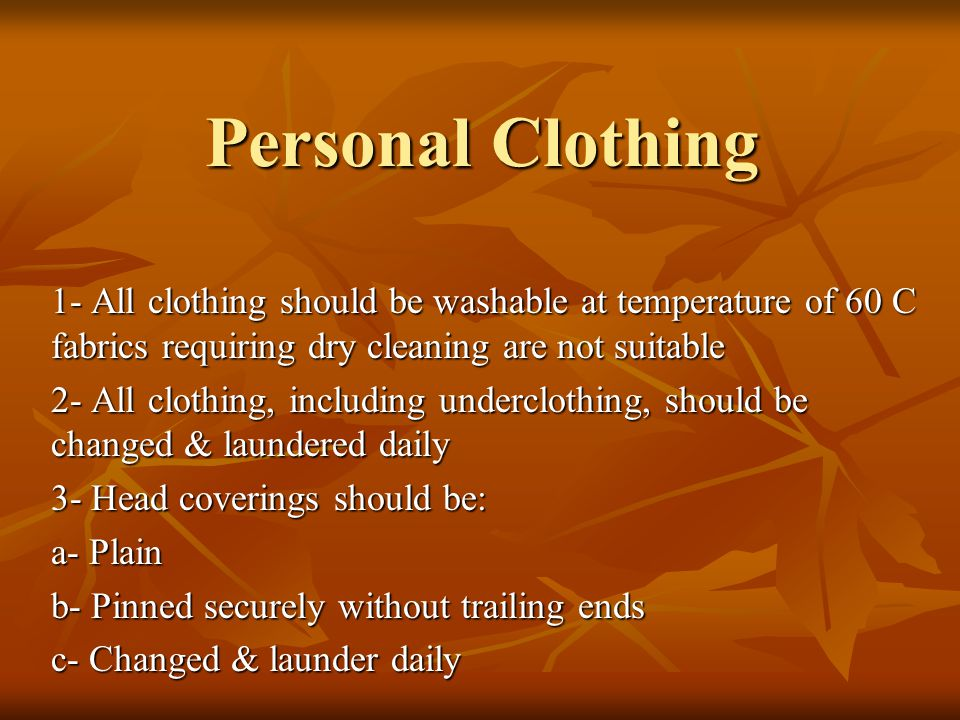 Personal Clothing 1- All clothing should be washable at temperature of 60 C fabrics requiring dry cleaning are not suitable 2- All clothing, including underclothing, should be changed & laundered daily 3- Head coverings should be: a- Plain b- Pinned securely without trailing ends c- Changed & launder daily