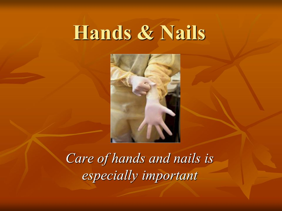 Hands & Nails Care of hands and nails is especially important