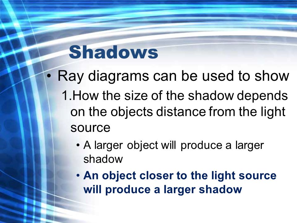 Shadows Ray diagrams can be used to show 1.How the size of the shadow depends on the objects distance from the light source A larger object will produce a larger shadow An object closer to the light source will produce a larger shadow