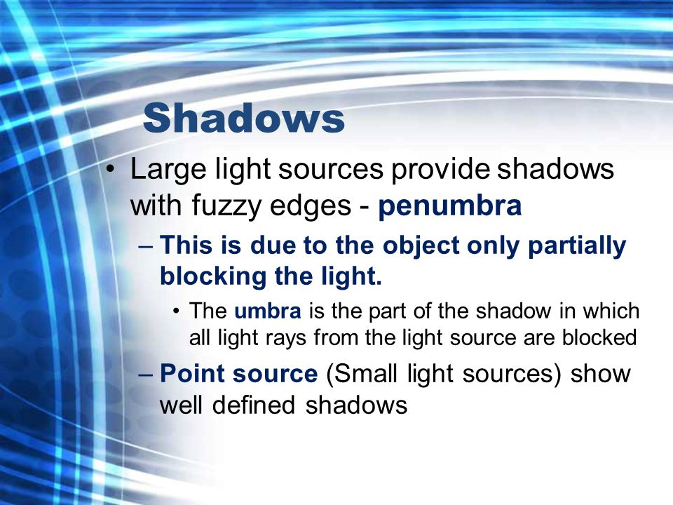 Shadows Large light sources provide shadows with fuzzy edges - penumbra –This is due to the object only partially blocking the light.