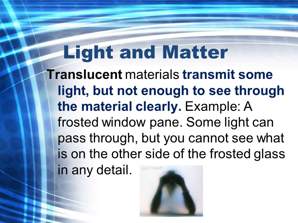 Light and Matter Translucent materials transmit some light, but not enough to see through the material clearly.