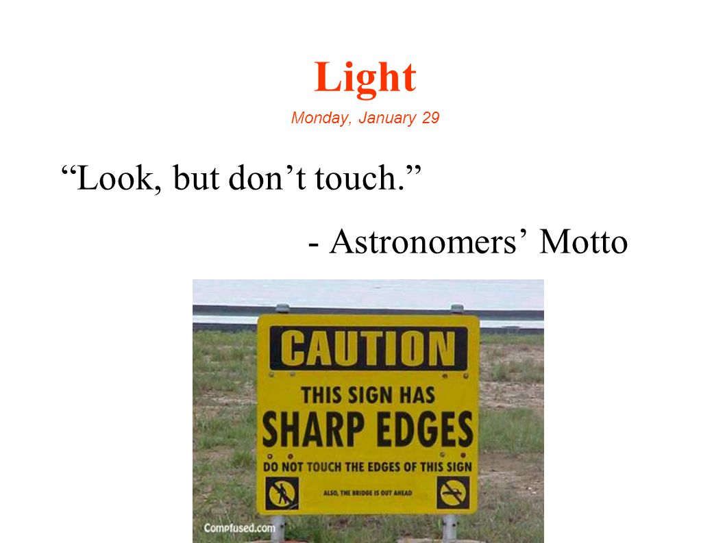 Light Monday, January 29 Look, but don't touch. - Astronomers' Motto