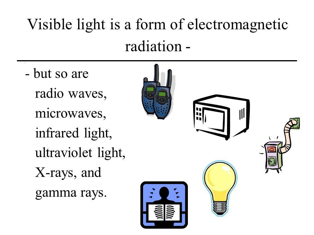 Visible light is a form of electromagnetic radiation - - but so are radio waves, microwaves, infrared light, ultraviolet light, X-rays, and gamma rays.