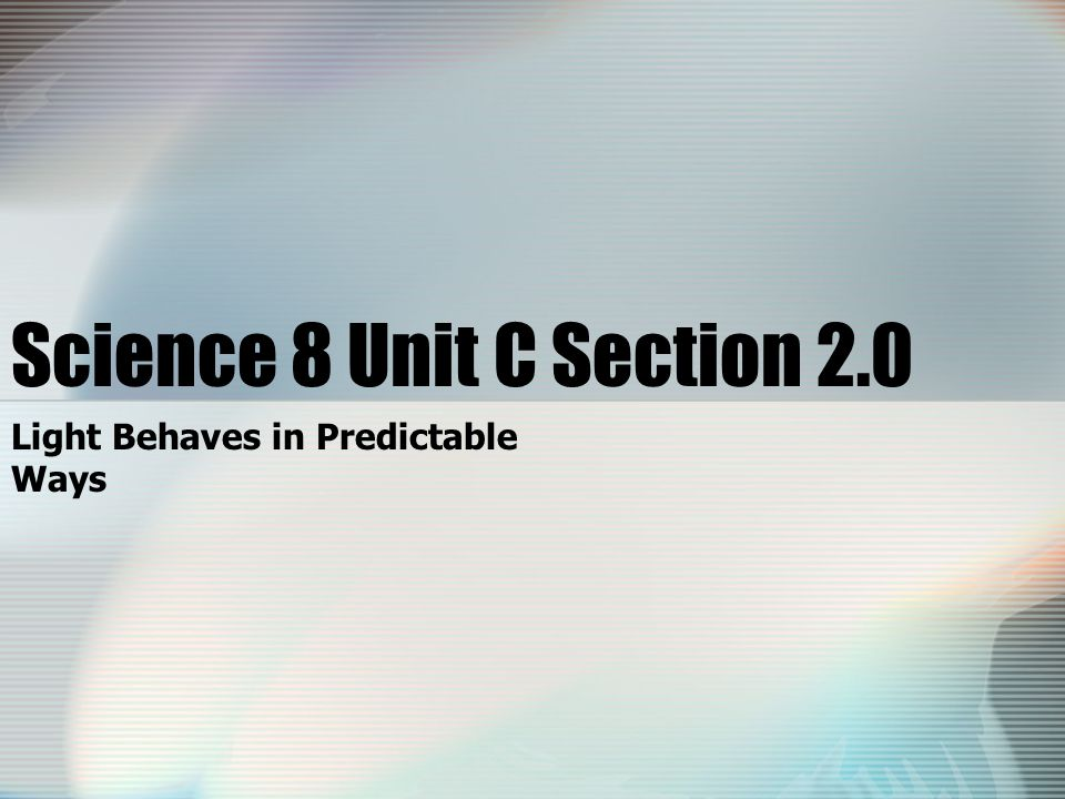 Science 8 Unit C Section 2.0 Light Behaves in Predictable Ways