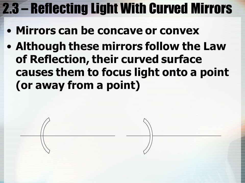 2.3 – Reflecting Light With Curved Mirrors Mirrors can be concave or convex Although these mirrors follow the Law of Reflection, their curved surface causes them to focus light onto a point (or away from a point)