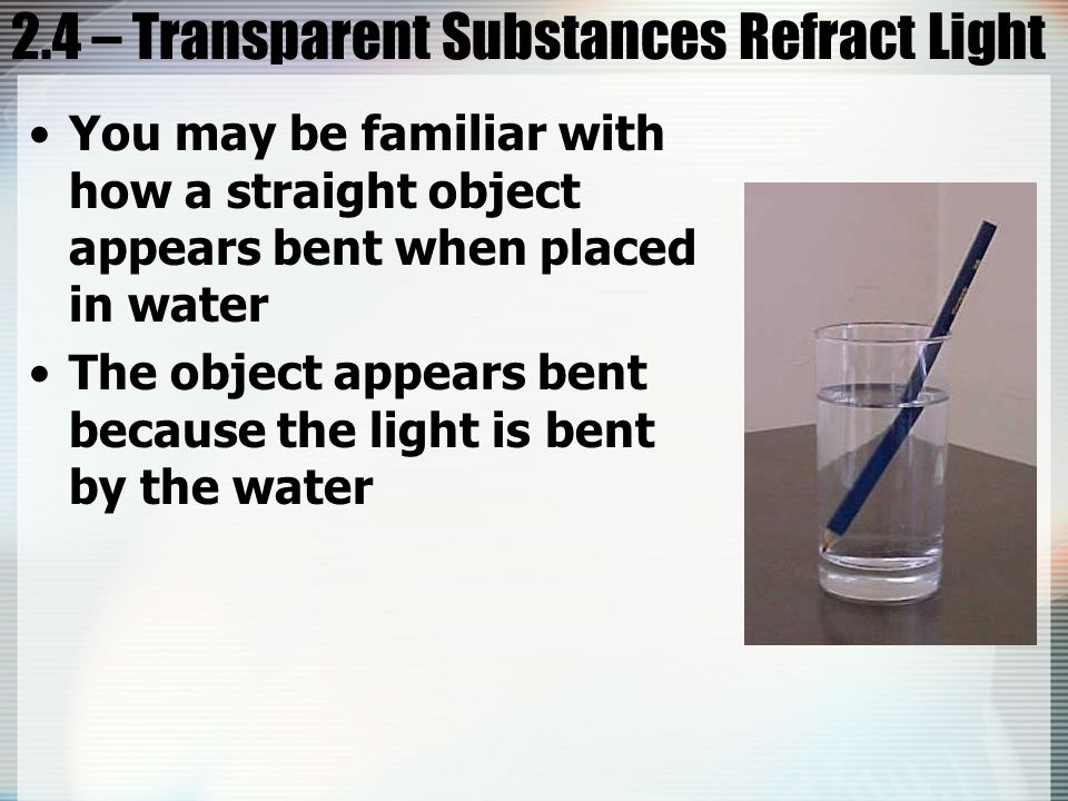 2.4 – Transparent Substances Refract Light You may be familiar with how a straight object appears bent when placed in water The object appears bent because the light is bent by the water
