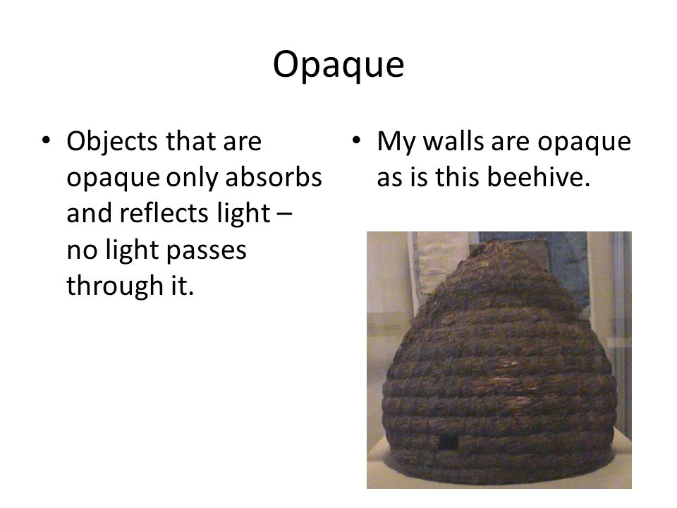 Opaque Objects that are opaque only absorbs and reflects light – no light passes through it.