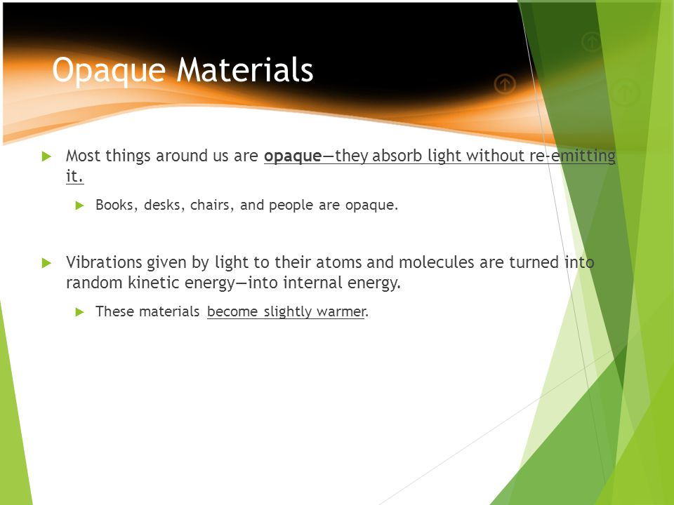 Opaque Materials  Most things around us are opaque—they absorb light without re-emitting it.