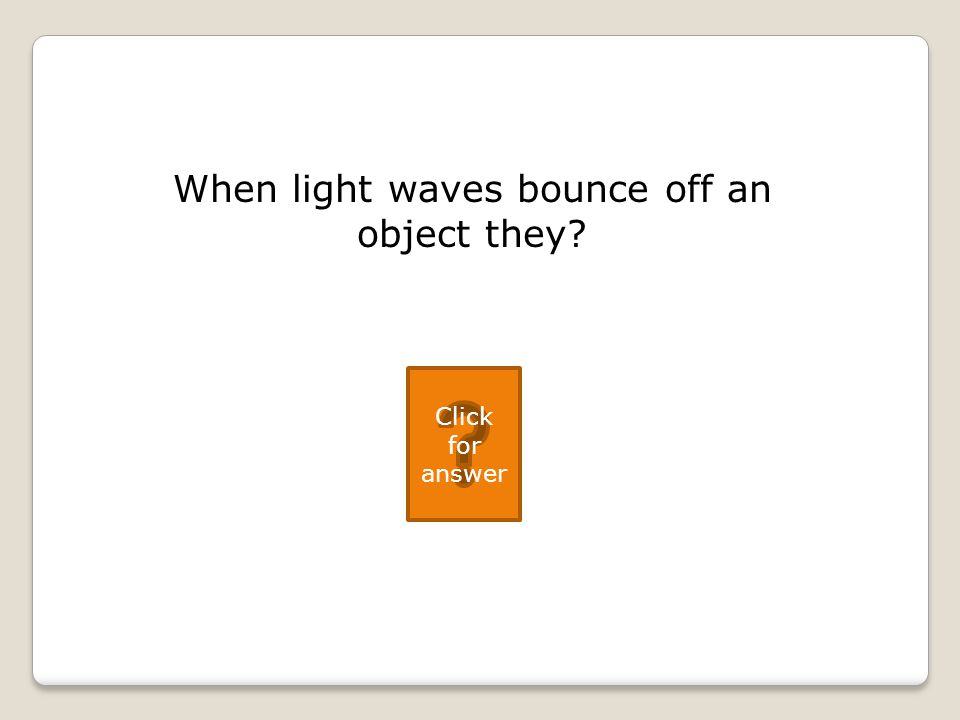When light waves bounce off an object they Click for answer