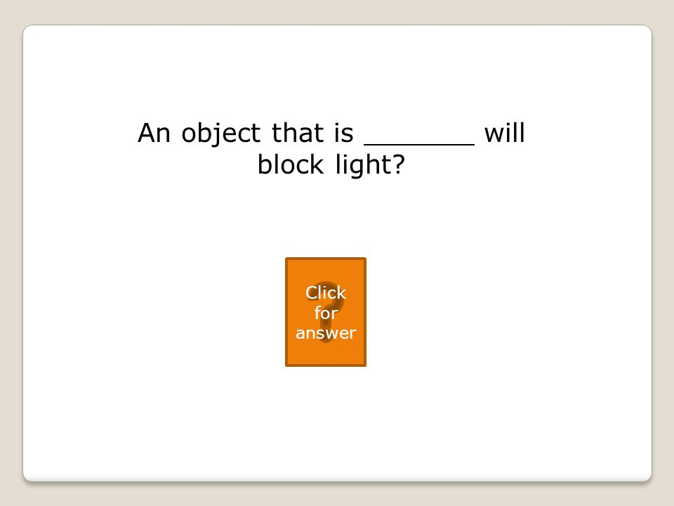 An object that is will block light Click for answer