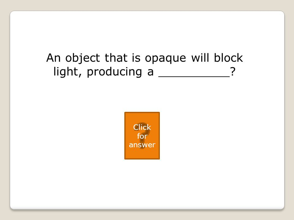 An object that is opaque will block light, producing a Click for answer