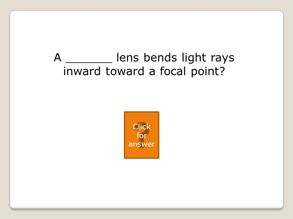 A lens bends light rays inward toward a focal point Click for answer