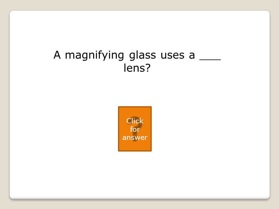 A magnifying glass uses a lens Click for answer
