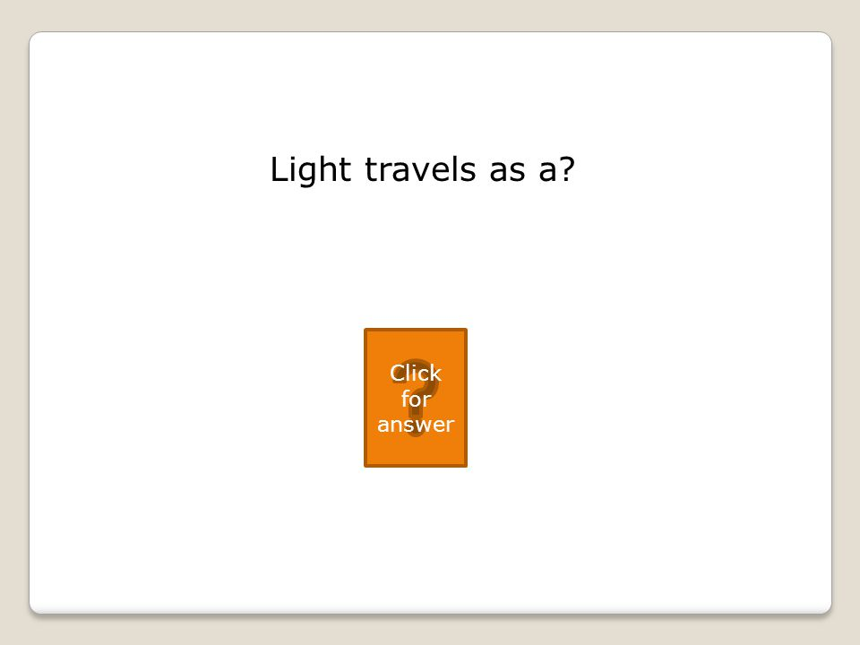 Light travels as a Click for answer