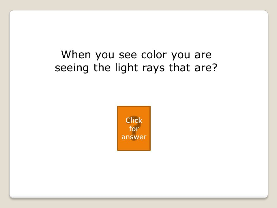 When you see color you are seeing the light rays that are Click for answer