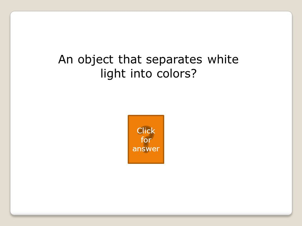 An object that separates white light into colors Click for answer