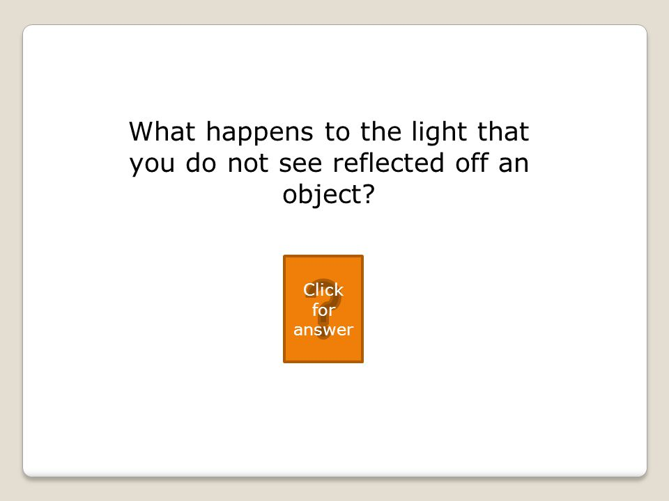 What happens to the light that you do not see reflected off an object Click for answer